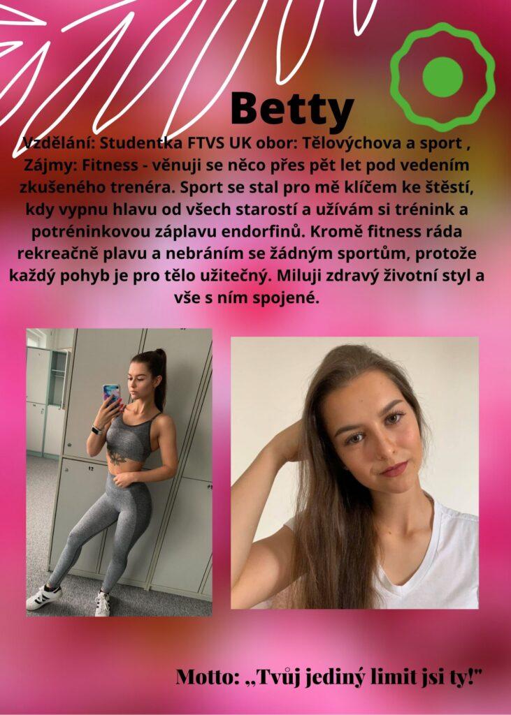 Betty: studentka FTVS Tělovýchova a sport, fitness posrtu se věnuji přes pět let pod vedením trenéra. Sport je klíč ke štěstí, vypnu hlavu od starostí a užívám si trénink a záplavu endorfinů. Ráda plavu, miluji zdravý životní styl a vše s ním spojené.