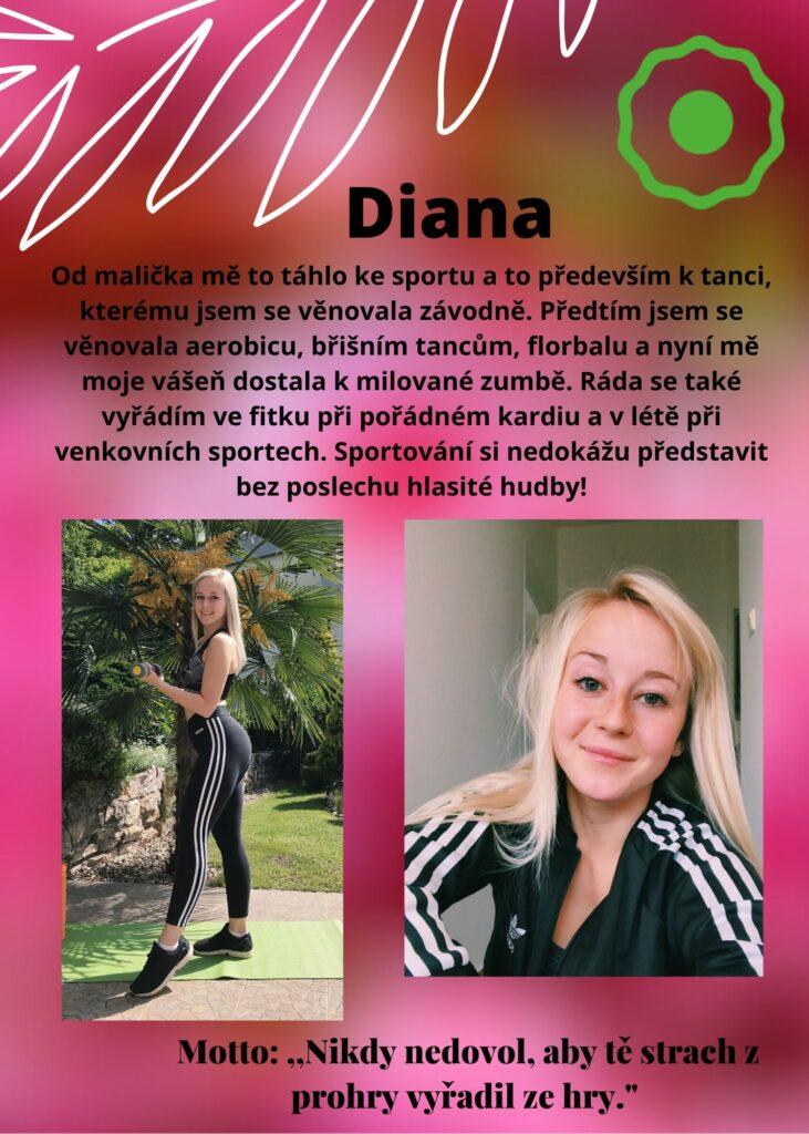 Diana: sport a závodní tanec, aerobic, břišní tance, florbal a milovaná Zumba. Ráda se ve fitku vyřádím při pořádném kardiu a v létě při venkovních sportech. Sport a cvičení si nedokáu představit bez hlasité hudby!
