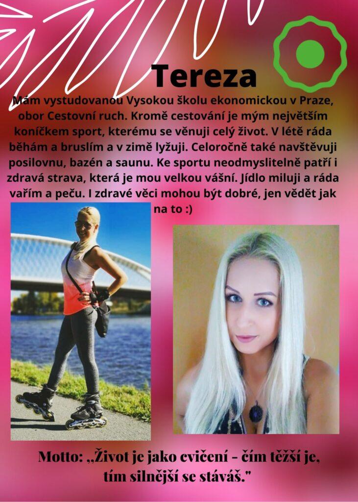 Tereza: absolventka VŠE, kromě cestování mě baví sport, běhání a inline, lyže. Miluji posilovnu, bazén a saunu. Mojí vášní je strava, ráda vařím a peču. Zdravé jídlo může být dobré, jen vědět, jak na to :)