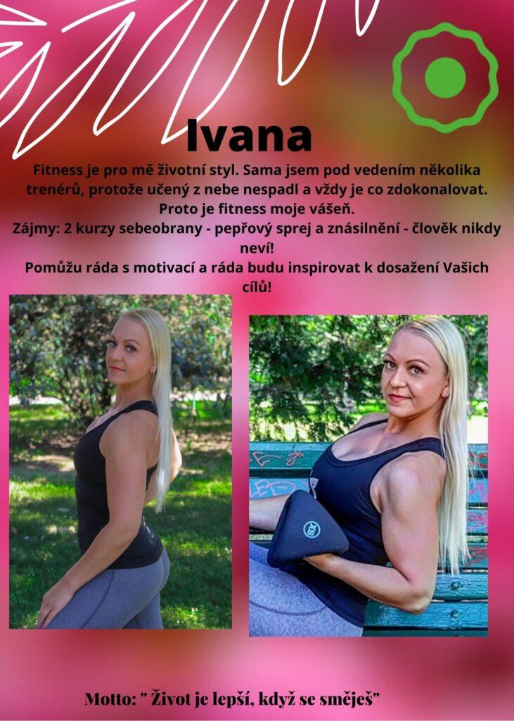 Ivana: fitness je pro mě životní styl. Sama jsem pod vedením několika trenérů, protože učený z nebe nespadl a vždy je co zdokonalovat. Fitness je moje vášeň. Pomůžu ráda s motivací a budu inspirovat k dosažení Vašich cílů!