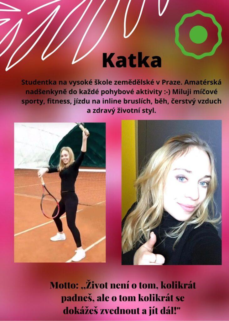 Katka: amatérská nadšenkyně do každé pohybové aktivity :-) Miluji míčové sporty, fitness, jízdu na inline bruslích, běh, čerstvý vzduch a zdravý životní styl.