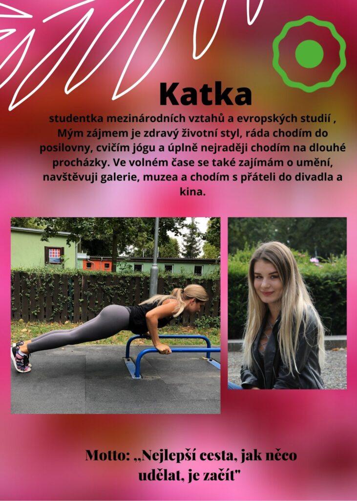Katka: mým zájmem je zdravý životní styl, ráda chodím do fitka, cvičím jógu a miluji dlouhé procházky. Zajímám se o umění, galerie, muzea a chodím s přáteli do divadla a kina.