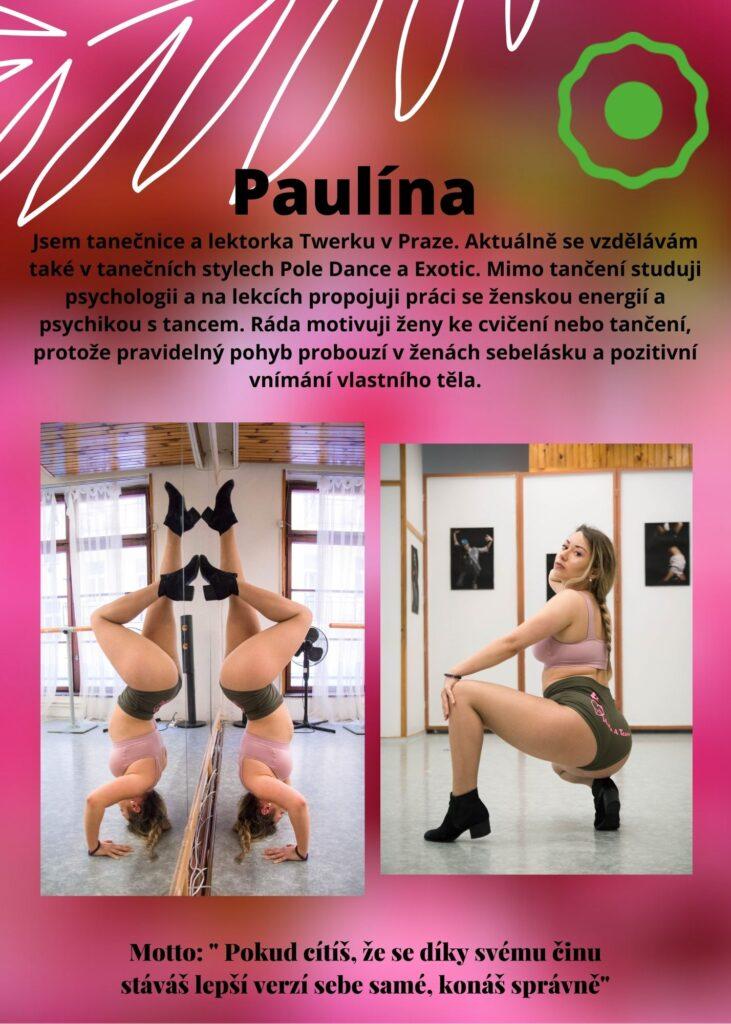 Paulína: jsem tanečnica Twerku. Aktuálně se vzdělávám také v tanečních stylech Pole Dance a Exotic. Studuji psychologii a ráda motivuji ženy ke cvičení nebo tanci, protože pravidelný pohyb probouzí v ženách sebelásku a pozitivní vnímání vlastního těla.